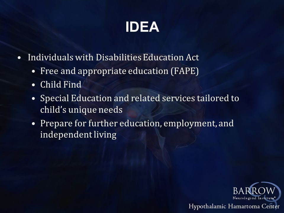 IDEA Individuals with Disabilities Education Act Free and appropriate education (FAPE) Child Find Special Education and related services tailored to child's unique needs Prepare for further education, employment, and independent living
