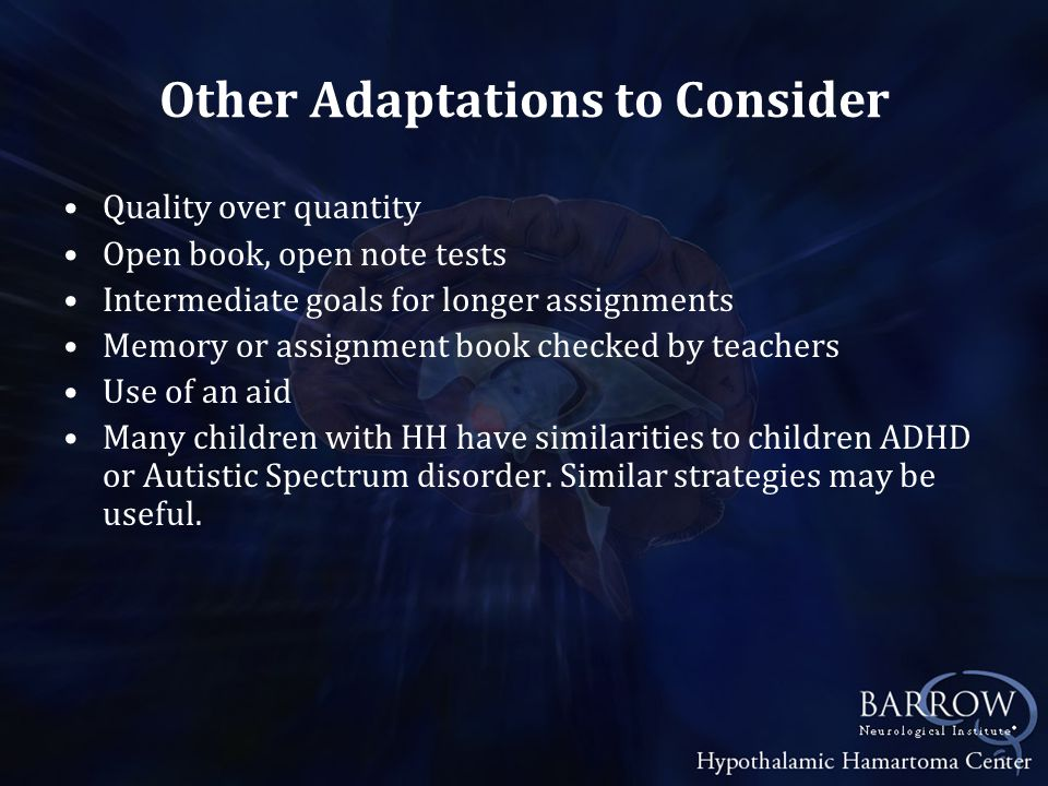 Other Adaptations to Consider Quality over quantity Open book, open note tests Intermediate goals for longer assignments Memory or assignment book checked by teachers Use of an aid Many children with HH have similarities to children ADHD or Autistic Spectrum disorder.