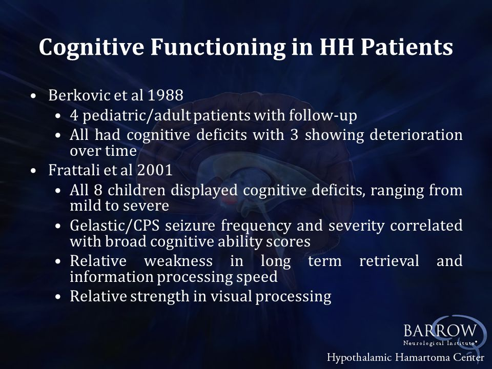 Cognitive Functioning in HH Patients Berkovic et al 1988 4 pediatric/adult patients with follow-up All had cognitive deficits with 3 showing deterioration over time Frattali et al 2001 All 8 children displayed cognitive deficits, ranging from mild to severe Gelastic/CPS seizure frequency and severity correlated with broad cognitive ability scores Relative weakness in long term retrieval and information processing speed Relative strength in visual processing