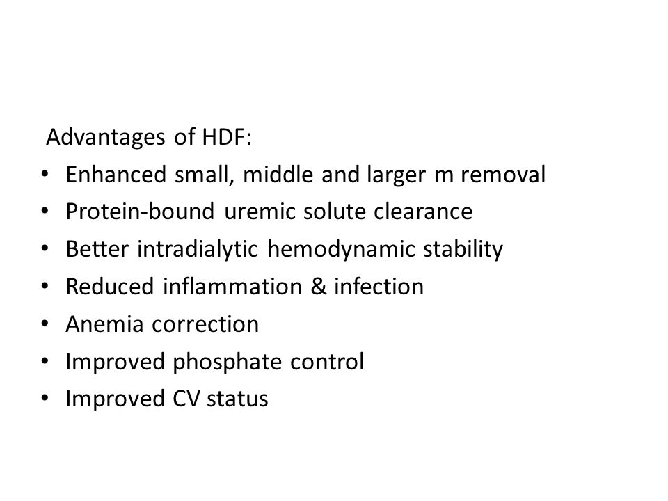 Advantages of HDF: Enhanced small, middle and larger m removal Protein-bound uremic solute clearance Better intradialytic hemodynamic stability Reduce