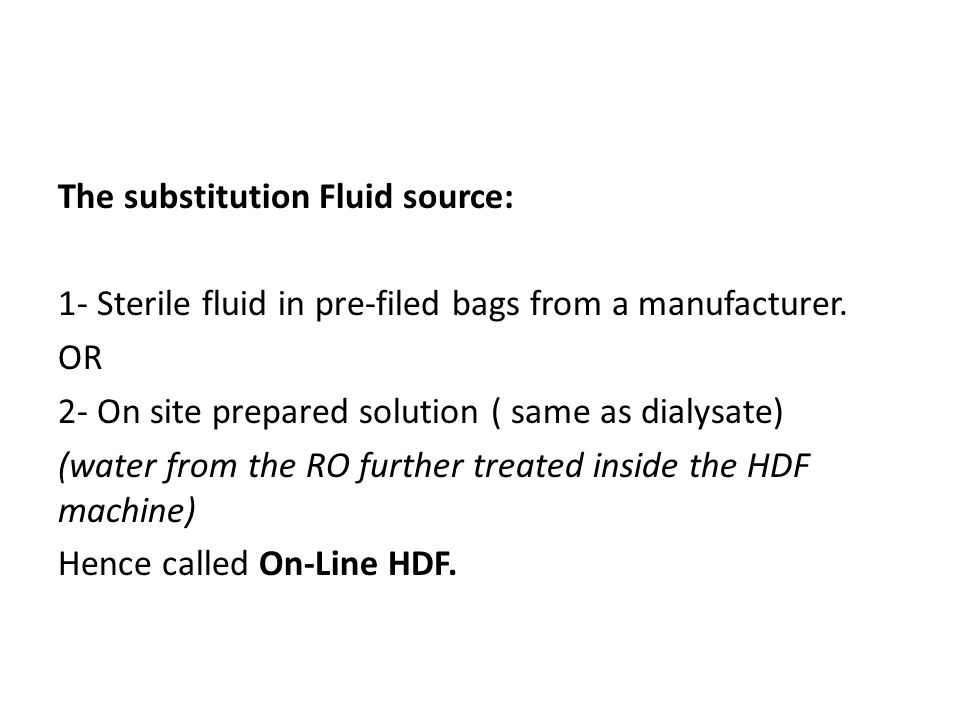 The substitution Fluid source: 1- Sterile fluid in pre-filed bags from a manufacturer. OR 2- On site prepared solution ( same as dialysate) (water fro