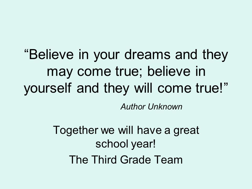 Believe in your dreams and they may come true; believe in yourself and they will come true! Author Unknown Together we will have a great school year.