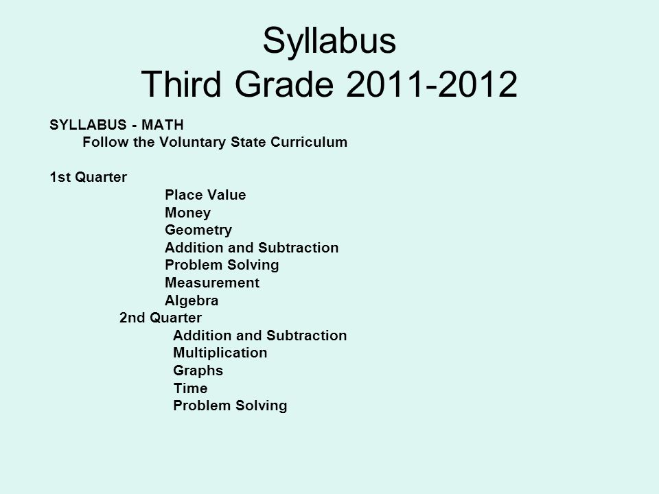 Syllabus Third Grade 2011-2012 SYLLABUS - MATH Follow the Voluntary State Curriculum 1st Quarter Place Value Money Geometry Addition and Subtraction Problem Solving Measurement Algebra 2nd Quarter Addition and Subtraction Multiplication Graphs Time Problem Solving