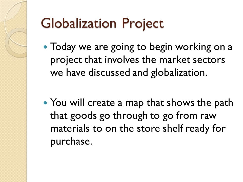 Globalization Project Today we are going to begin working on a project that involves the market sectors we have discussed and globalization.