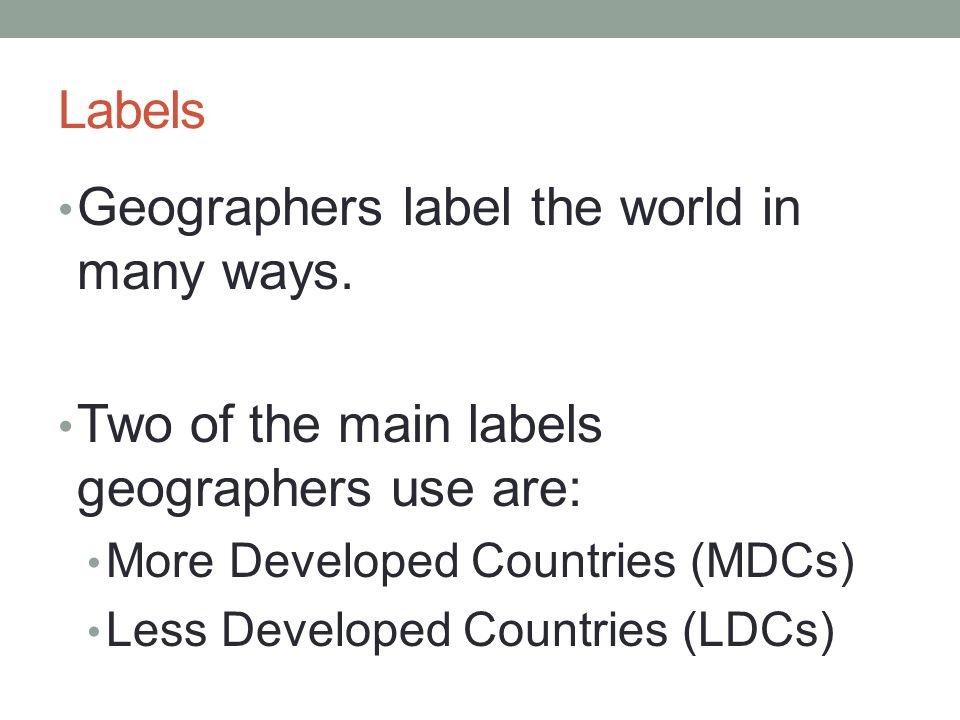 Labels Geographers label the world in many ways. Two of the main labels geographers use are: More Developed Countries (MDCs) Less Developed Countries