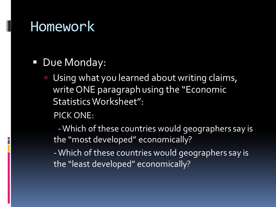 Homework  Due Monday:  Using what you learned about writing claims, write ONE paragraph using the Economic Statistics Worksheet : PICK ONE: - Which of these countries would geographers say is the most developed economically.