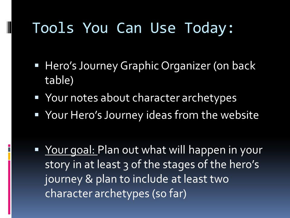 Tools You Can Use Today:  Hero's Journey Graphic Organizer (on back table)  Your notes about character archetypes  Your Hero's Journey ideas from the website  Your goal: Plan out what will happen in your story in at least 3 of the stages of the hero's journey & plan to include at least two character archetypes (so far)