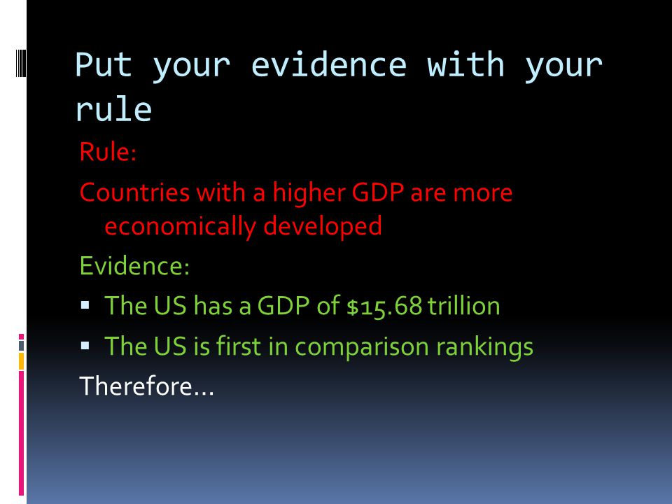 Put your evidence with your rule Rule: Countries with a higher GDP are more economically developed Evidence:  The US has a GDP of $15.68 trillion  The US is first in comparison rankings Therefore…