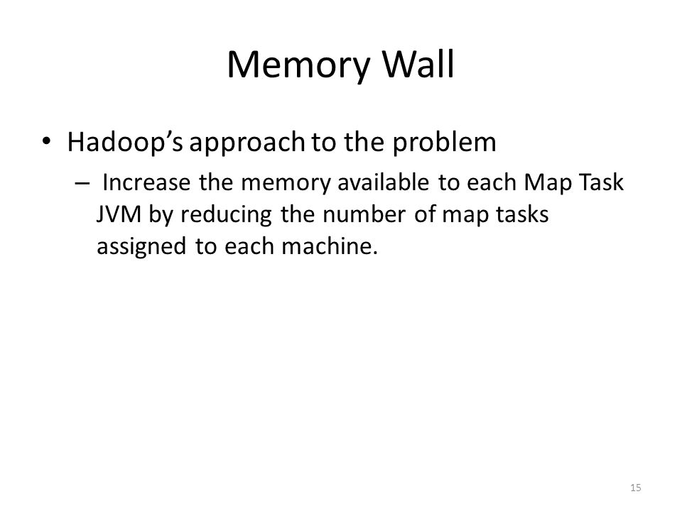 Memory Wall Hadoop's approach to the problem – Increase the memory available to each Map Task JVM by reducing the number of map tasks assigned to each machine.