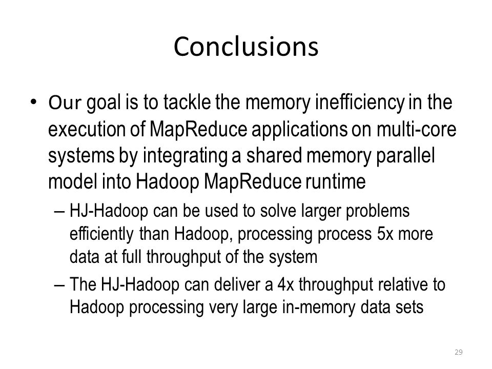 Conclusions Our goal is to tackle the memory inefficiency in the execution of MapReduce applications on multi-core systems by integrating a shared memory parallel model into Hadoop MapReduce runtime – HJ-Hadoop can be used to solve larger problems efficiently than Hadoop, processing process 5x more data at full throughput of the system – The HJ-Hadoop can deliver a 4x throughput relative to Hadoop processing very large in-memory data sets 29