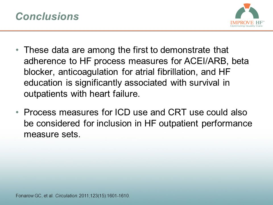 Conclusions These data are among the first to demonstrate that adherence to HF process measures for ACEI/ARB, beta blocker, anticoagulation for atrial fibrillation, and HF education is significantly associated with survival in outpatients with heart failure.