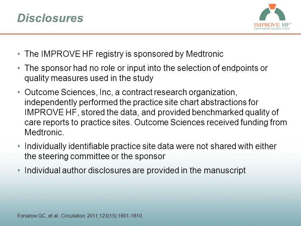 Methods: Patient Selection, Practice Selection, Data Collection and Management Patient Inclusion: –Clinical diagnosis of HF or prior MI with at least 2 prior clinic visits within 2 years –LVEF ≤ 35% or moderate to severe left ventricular dysfunction Patient Exclusion: –Cardiac transplantation –Estimated survival < 1 year from non-cardiovascular condition Average of 90 eligible patients per practice randomly selected for each of 3 study cohorts Practices: Outpatient cardiology (single specialty or multi-specialty) practices from all regions of the country Data quality measures –34 trained, tested chart review specialists –Training oversight by study steering committee members –Monthly quality reports –Automated data field range, format, unit checks Chart abstraction quality –Interrater reliability averaged 0.82 (kappa statistic) –Source documentation audit sample concordance rate range of 92.3% to 96.3% Coordinating center: Outcome Sciences, Inc.