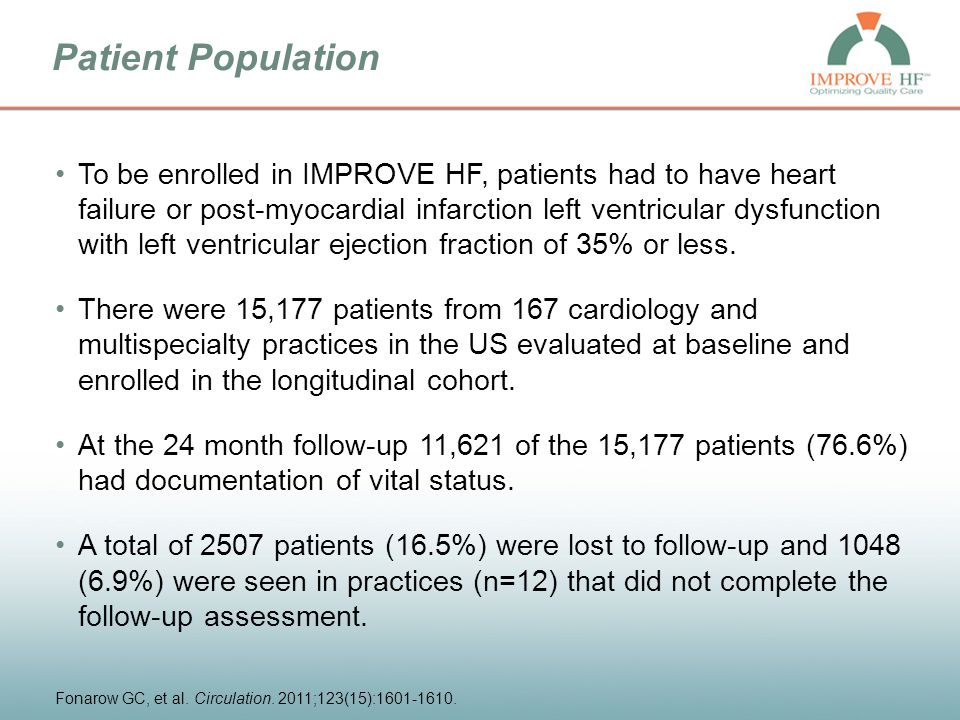 Patient Population To be enrolled in IMPROVE HF, patients had to have heart failure or post-myocardial infarction left ventricular dysfunction with left ventricular ejection fraction of 35% or less.