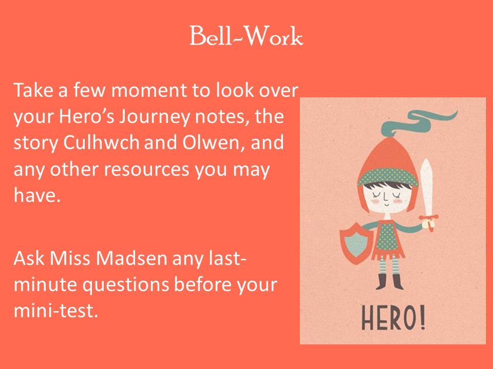 Bell-Work Take a few moment to look over your Hero's Journey notes, the story Culhwch and Olwen, and any other resources you may have.
