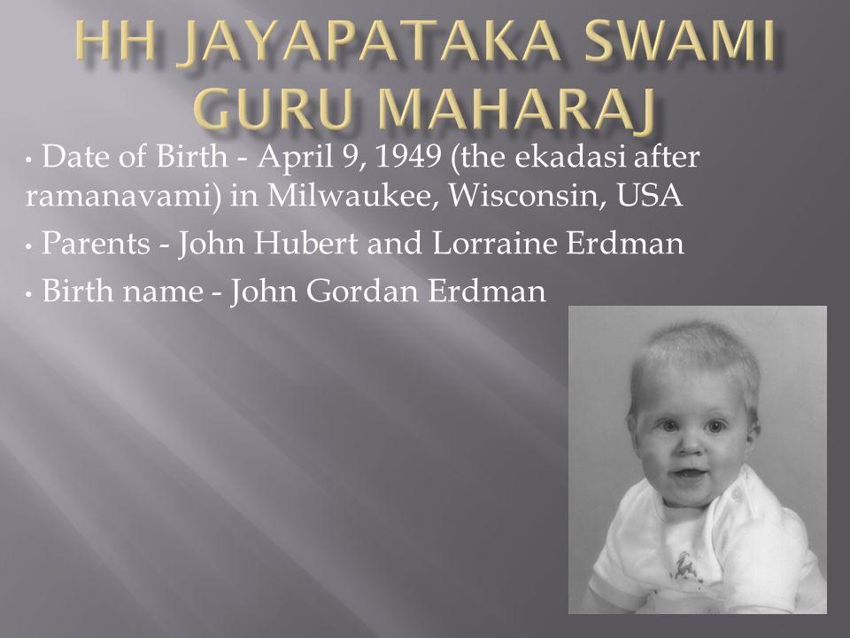 Date of Birth - April 9, 1949 (the ekadasi after ramanavami) in Milwaukee, Wisconsin, USA Parents - John Hubert and Lorraine Erdman Birth name - John