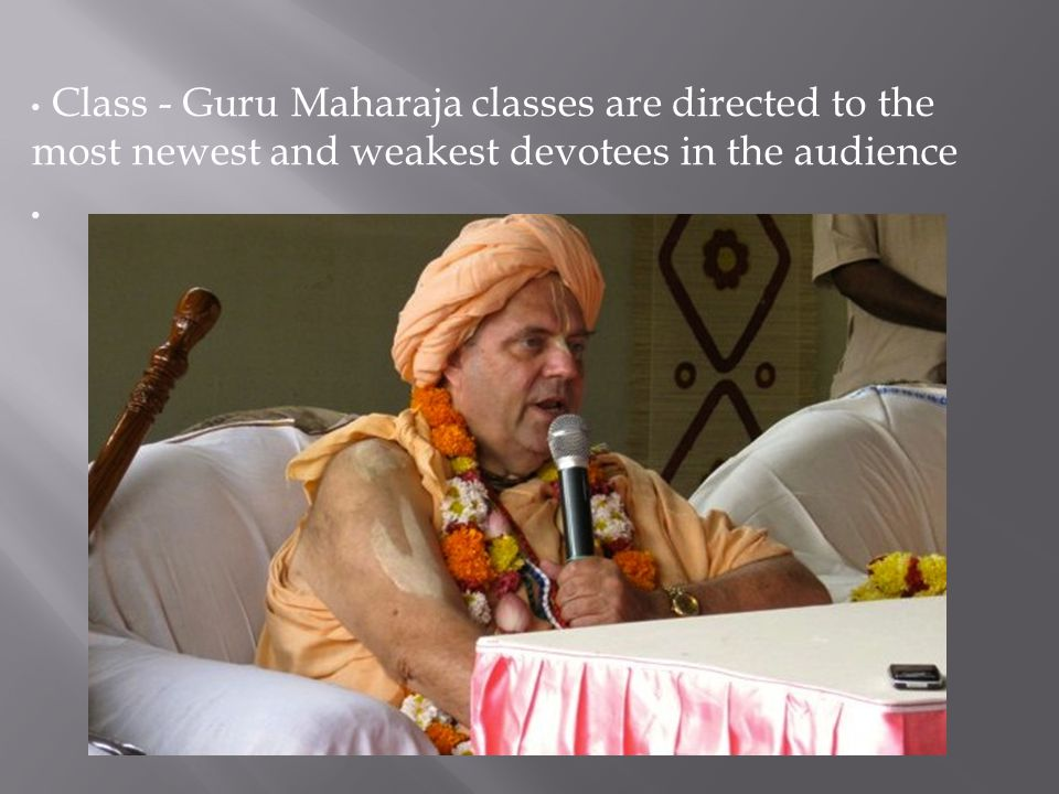 Class - Guru Maharaja classes are directed to the most newest and weakest devotees in the audience