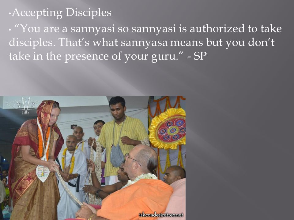 Accepting Disciples You are a sannyasi so sannyasi is authorized to take disciples.
