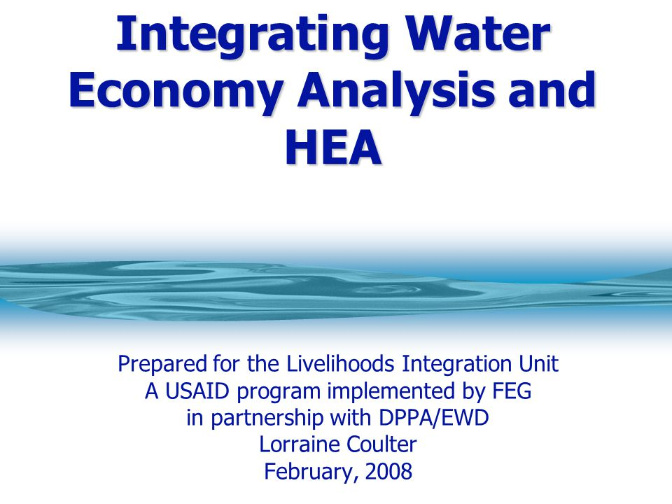 Integrating Water Economy Analysis and HEA Prepared for the Livelihoods Integration Unit A USAID program implemented by FEG in partnership with DPPA/EWD Lorraine Coulter February, 2008
