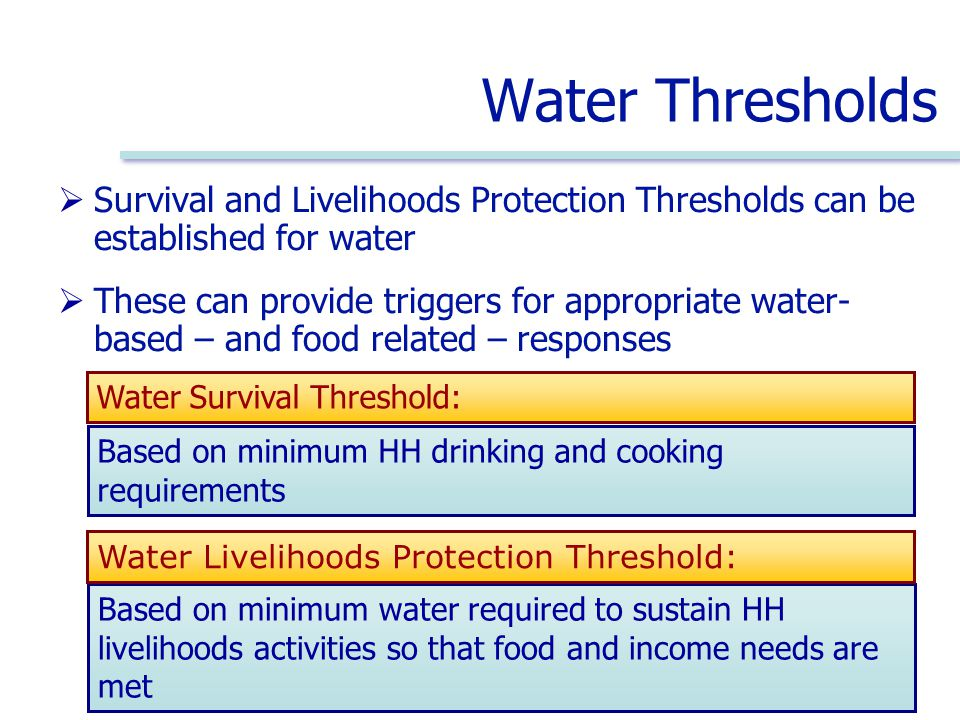 Water Thresholds  Survival and Livelihoods Protection Thresholds can be established for water  These can provide triggers for appropriate water- based – and food related – responses Based on minimum water required to sustain HH livelihoods activities so that food and income needs are met Water Livelihoods Protection Threshold: Based on minimum HH drinking and cooking requirements Water Survival Threshold: