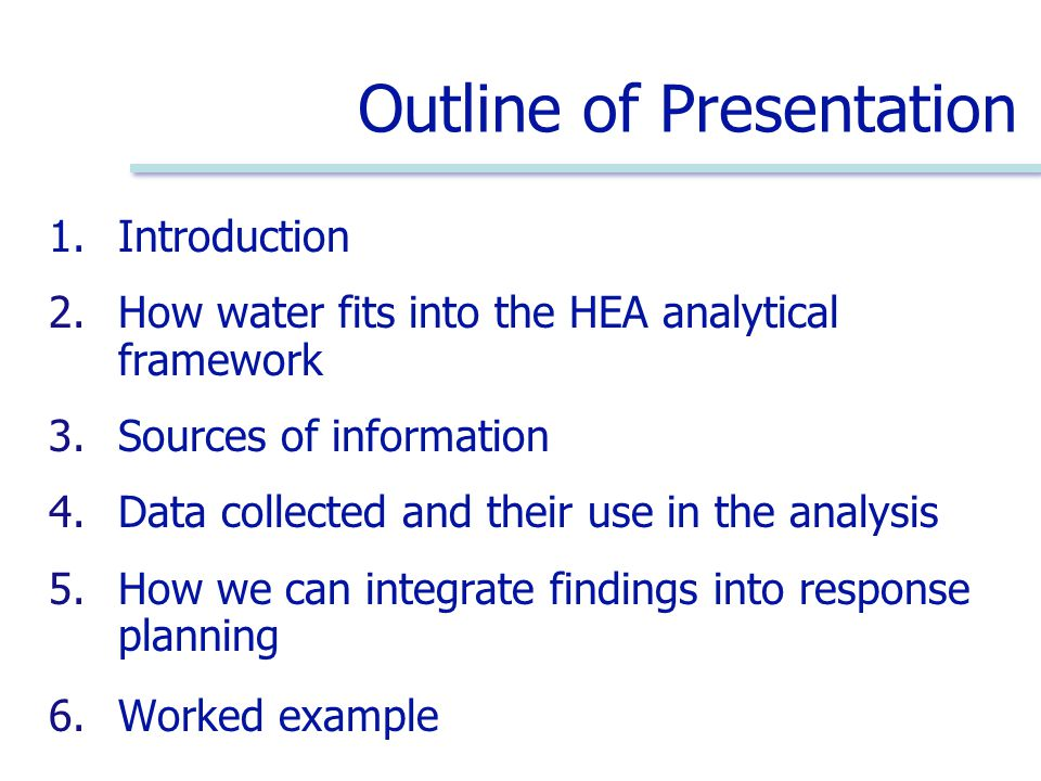 Outline of Presentation 1.Introduction 2.How water fits into the HEA analytical framework 3.Sources of information 4.Data collected and their use in the analysis 5.How we can integrate findings into response planning 6.Worked example