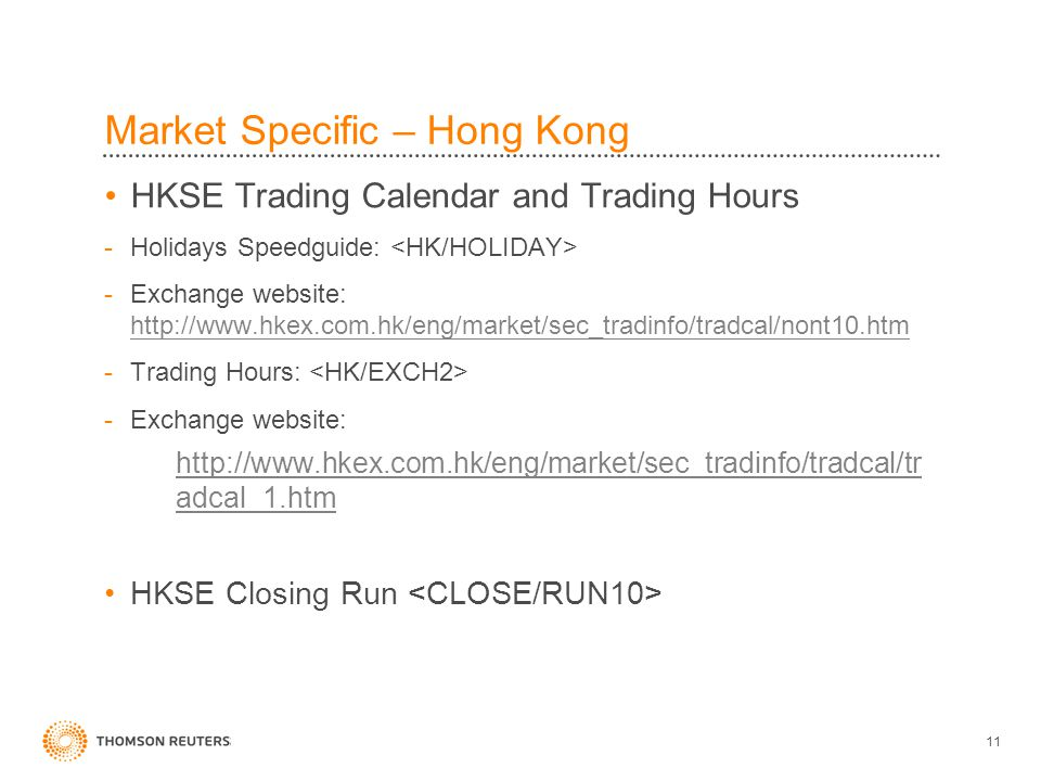 11 Market Specific – Hong Kong HKSE Trading Calendar and Trading Hours -Holidays Speedguide: -Exchange website: http://www.hkex.com.hk/eng/market/sec_tradinfo/tradcal/nont10.htm http://www.hkex.com.hk/eng/market/sec_tradinfo/tradcal/nont10.htm -Trading Hours: -Exchange website: http://www.hkex.com.hk/eng/market/sec_tradinfo/tradcal/tr adcal_1.htm HKSE Closing Run