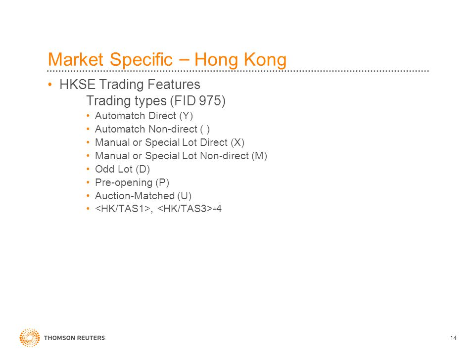 14 Market Specific – Hong Kong HKSE Trading Features Trading types (FID 975) Automatch Direct (Y) Automatch Non-direct ( ) Manual or Special Lot Direct (X) Manual or Special Lot Non-direct (M) Odd Lot (D) Pre-opening (P) Auction-Matched (U), -4