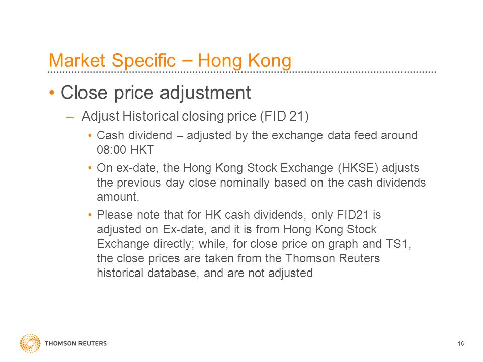 16 Market Specific – Hong Kong Close price adjustment –Adjust Historical closing price (FID 21) Cash dividend – adjusted by the exchange data feed around 08:00 HKT On ex-date, the Hong Kong Stock Exchange (HKSE) adjusts the previous day close nominally based on the cash dividends amount.