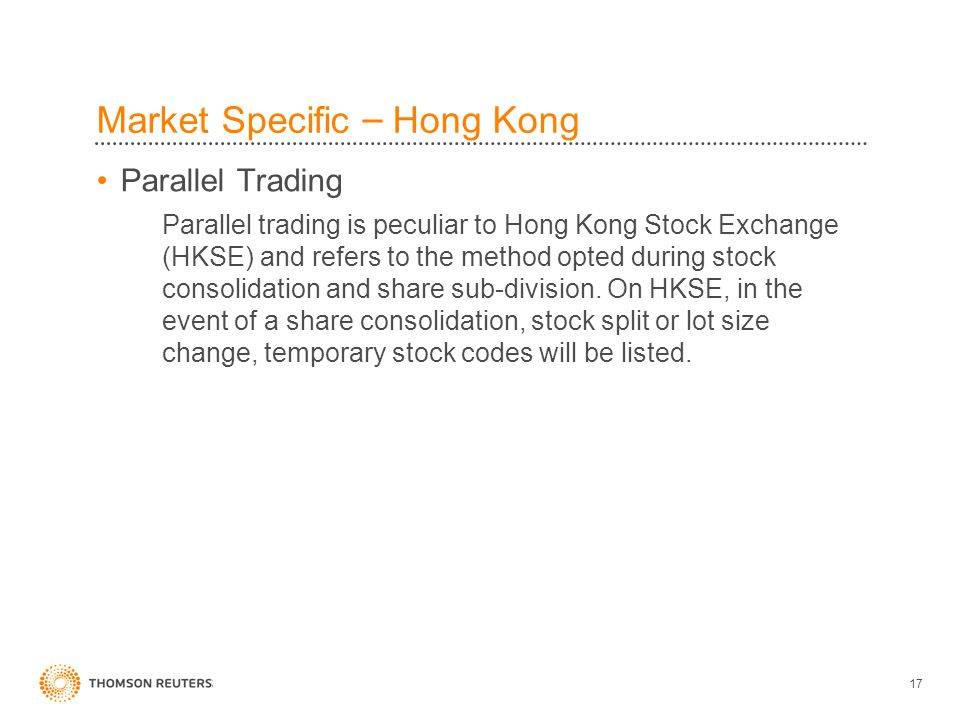 17 Market Specific – Hong Kong Parallel Trading Parallel trading is peculiar to Hong Kong Stock Exchange (HKSE) and refers to the method opted during stock consolidation and share sub-division.