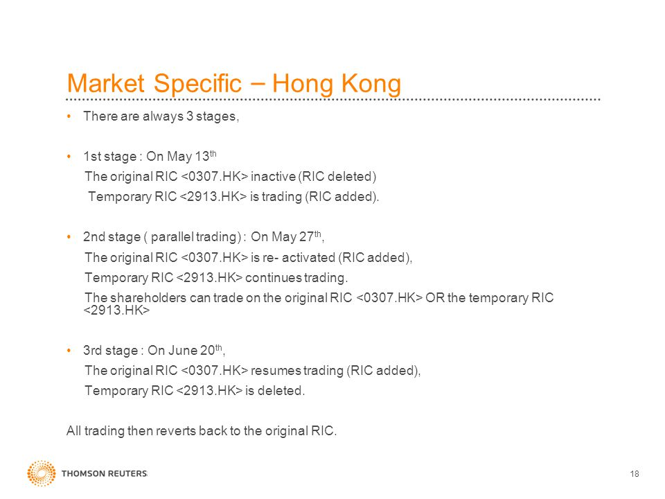 18 Market Specific – Hong Kong There are always 3 stages, 1st stage : On May 13 th The original RIC inactive (RIC deleted) Temporary RIC is trading (RIC added).