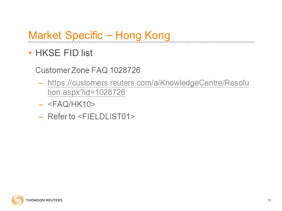 19 Market Specific – Hong Kong HKSE FID list Customer Zone FAQ 1028726 –https://customers.reuters.com/a/KnowledgeCentre/Resolu tion.aspx id=1028726https://customers.reuters.com/a/KnowledgeCentre/Resolu tion.aspx id=1028726 – –Refer to