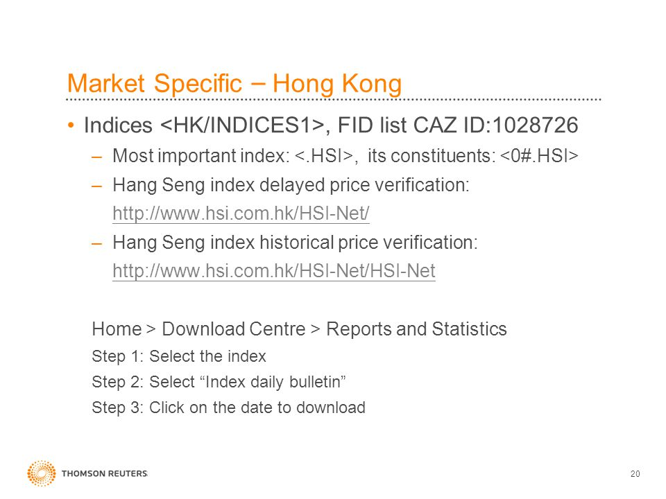 20 Market Specific – Hong Kong Indices, FID list CAZ ID:1028726 –Most important index:, its constituents: –Hang Seng index delayed price verification: http://www.hsi.com.hk/HSI-Net/ –Hang Seng index historical price verification: http://www.hsi.com.hk/HSI-Net/HSI-Net Home > Download Centre > Reports and Statistics Step 1: Select the index Step 2: Select Index daily bulletin Step 3: Click on the date to download