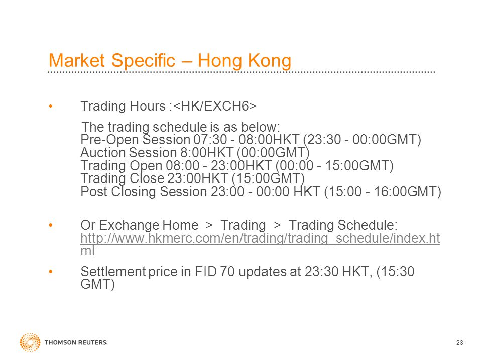 28 Market Specific – Hong Kong Trading Hours : The trading schedule is as below: Pre-Open Session 07:30 - 08:00HKT (23:30 - 00:00GMT) Auction Session 8:00HKT (00:00GMT) Trading Open 08:00 - 23:00HKT (00:00 - 15:00GMT) Trading Close 23:00HKT (15:00GMT) Post Closing Session 23:00 - 00:00 HKT (15:00 - 16:00GMT) Or Exchange Home > Trading > Trading Schedule: http://www.hkmerc.com/en/trading/trading_schedule/index.ht ml http://www.hkmerc.com/en/trading/trading_schedule/index.ht ml Settlement price in FID 70 updates at 23:30 HKT, (15:30 GMT)