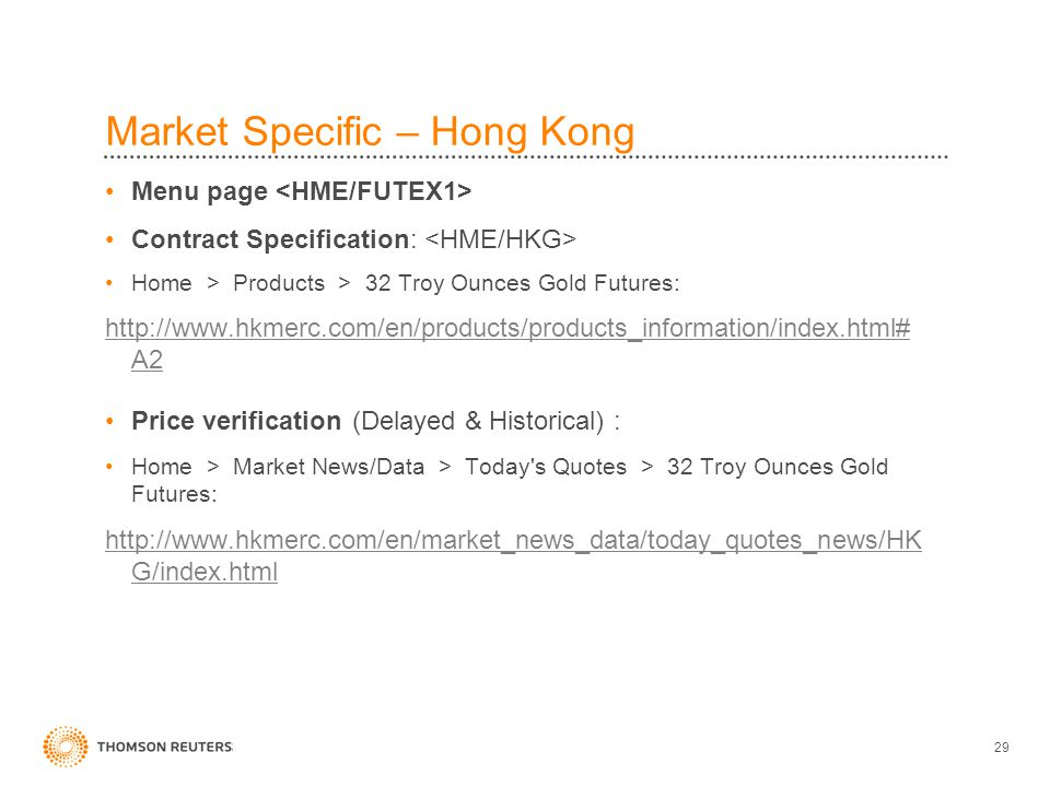 29 Market Specific – Hong Kong Menu page Contract Specification: Home > Products > 32 Troy Ounces Gold Futures: http://www.hkmerc.com/en/products/products_information/index.html# A2 Price verification (Delayed & Historical) : Home > Market News/Data > Today s Quotes > 32 Troy Ounces Gold Futures: http://www.hkmerc.com/en/market_news_data/today_quotes_news/HK G/index.html