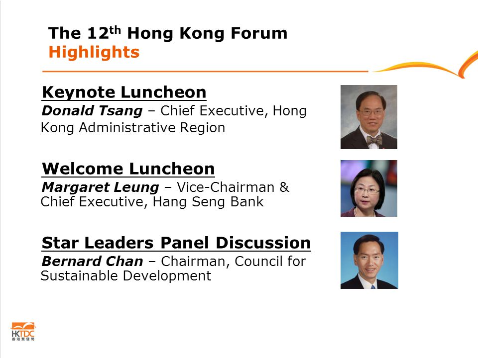 The 12 th Hong Kong Forum Highlights Keynote Luncheon Donald Tsang – Chief Executive, Hong Kong Administrative Region Welcome Luncheon Margaret Leung – Vice-Chairman & Chief Executive, Hang Seng Bank Star Leaders Panel Discussion Bernard Chan – Chairman, Council for Sustainable Development