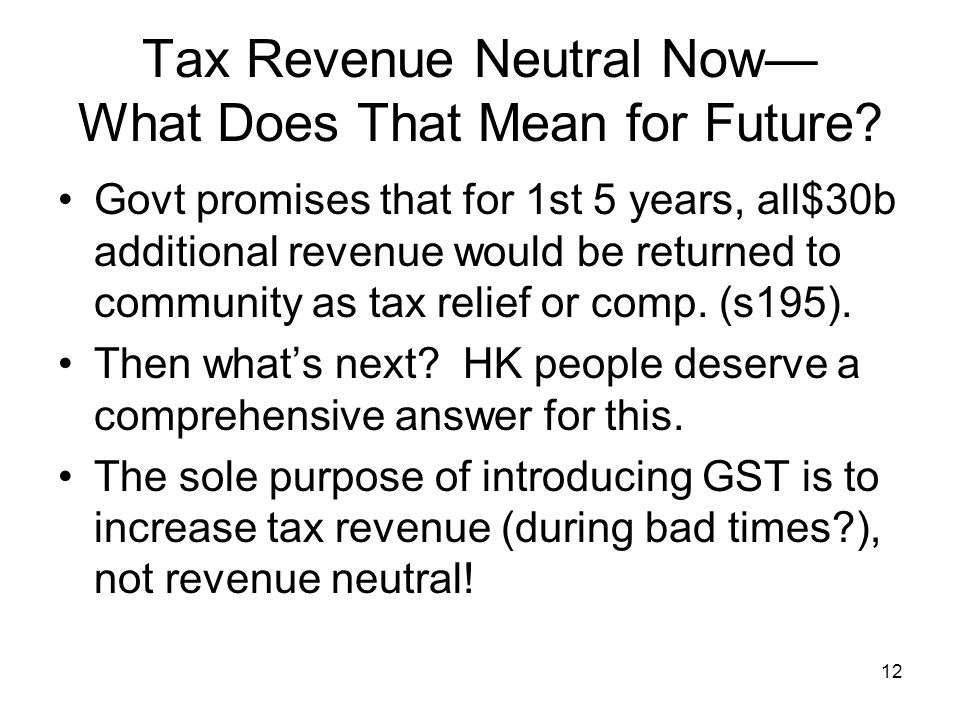 12 Tax Revenue Neutral Now— What Does That Mean for Future? Govt promises that for 1st 5 years, all$30b additional revenue would be returned to commun