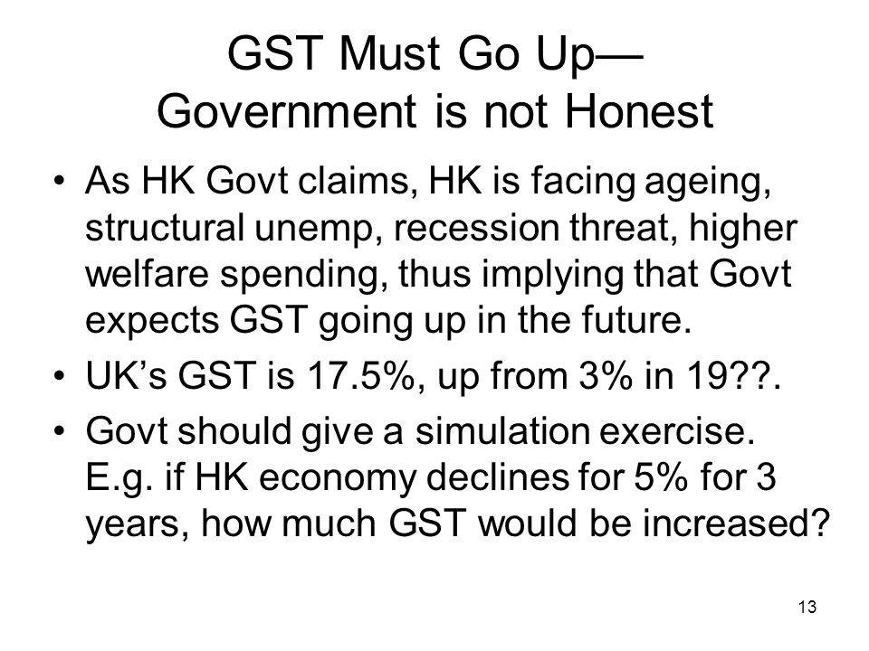 13 GST Must Go Up— Government is not Honest As HK Govt claims, HK is facing ageing, structural unemp, recession threat, higher welfare spending, thus implying that Govt expects GST going up in the future.