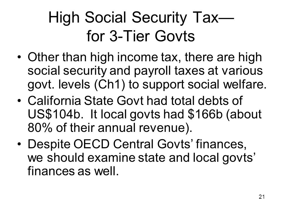 21 High Social Security Tax— for 3-Tier Govts Other than high income tax, there are high social security and payroll taxes at various govt.