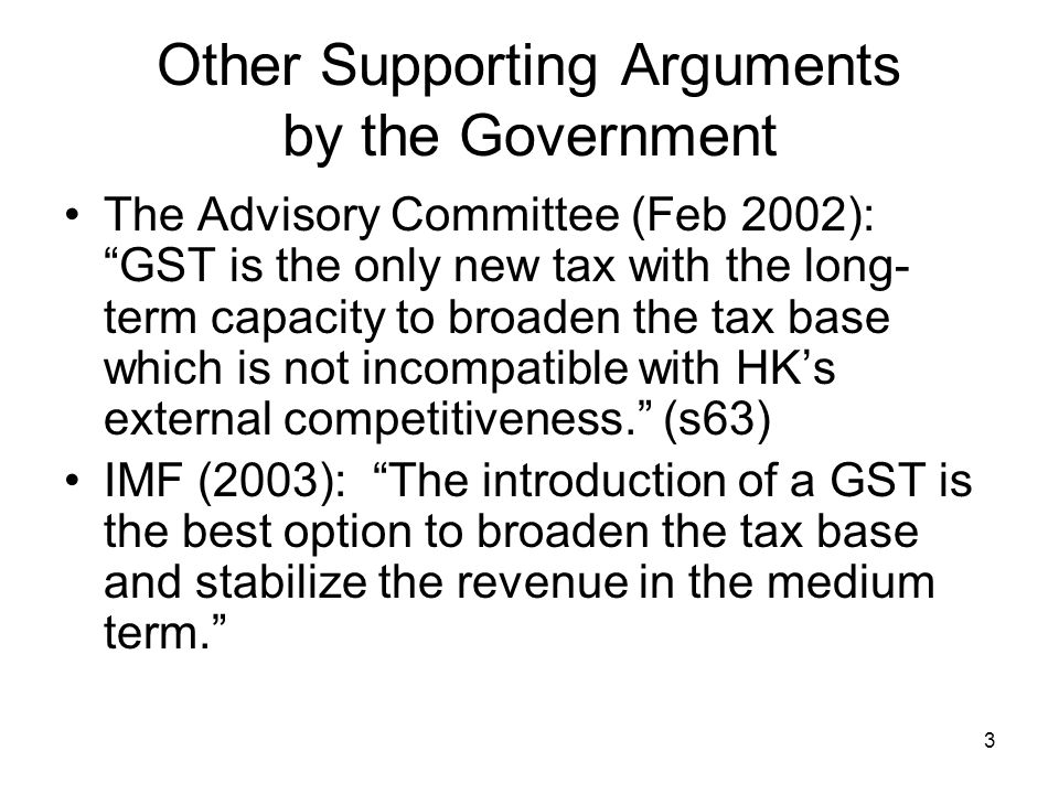 3 Other Supporting Arguments by the Government The Advisory Committee (Feb 2002): GST is the only new tax with the long- term capacity to broaden the tax base which is not incompatible with HK's external competitiveness. (s63) IMF (2003): The introduction of a GST is the best option to broaden the tax base and stabilize the revenue in the medium term.