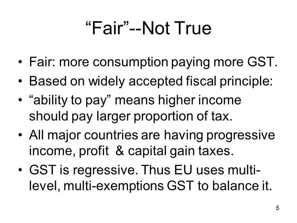 """5 """"Fair""""--Not True Fair: more consumption paying more GST. Based on widely accepted fiscal principle: """"ability to pay"""" means higher income should pay"""