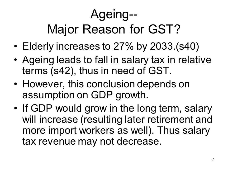 7 Ageing-- Major Reason for GST? Elderly increases to 27% by 2033.(s40) Ageing leads to fall in salary tax in relative terms (s42), thus in need of GS