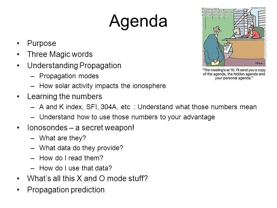 Agenda Purpose Three Magic words Understanding Propagation –Propagation modes –How solar activity impacts the ionosphere Learning the numbers –A and K