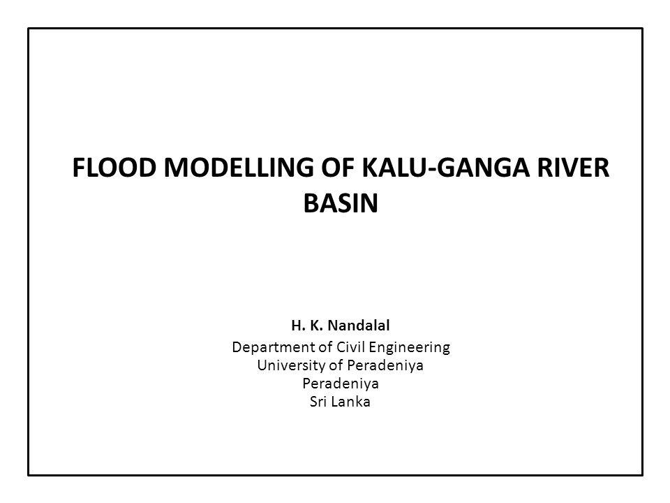 FLOOD MODELLING OF KALU-GANGA RIVER BASIN H. K. Nandalal Department of Civil Engineering University of Peradeniya Peradeniya Sri Lanka