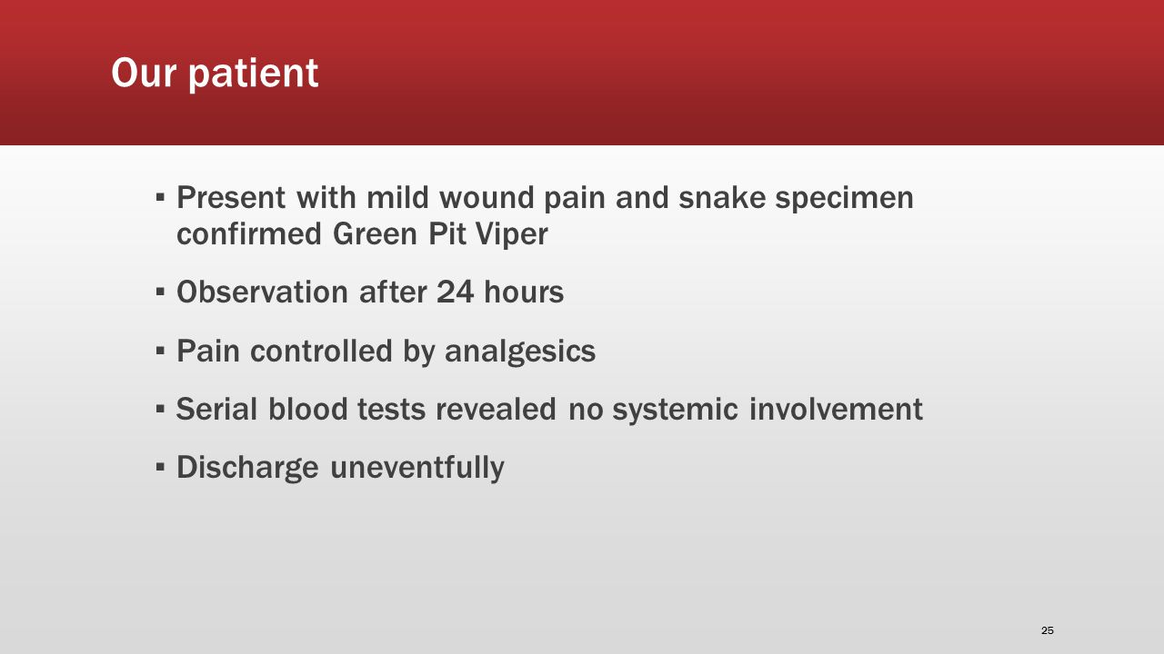 Our patient ▪ Present with mild wound pain and snake specimen confirmed Green Pit Viper ▪ Observation after 24 hours ▪ Pain controlled by analgesics ▪ Serial blood tests revealed no systemic involvement ▪ Discharge uneventfully 25
