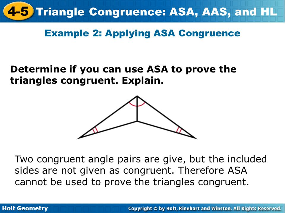 Holt Geometry 4-5 Triangle Congruence: ASA, AAS, and HL Example 2: Applying ASA Congruence Determine if you can use ASA to prove the triangles congrue