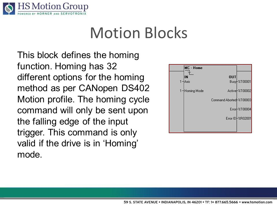 Motion Blocks This block defines the homing function. Homing has 32 different options for the homing method as per CANopen DS402 Motion profile. The h