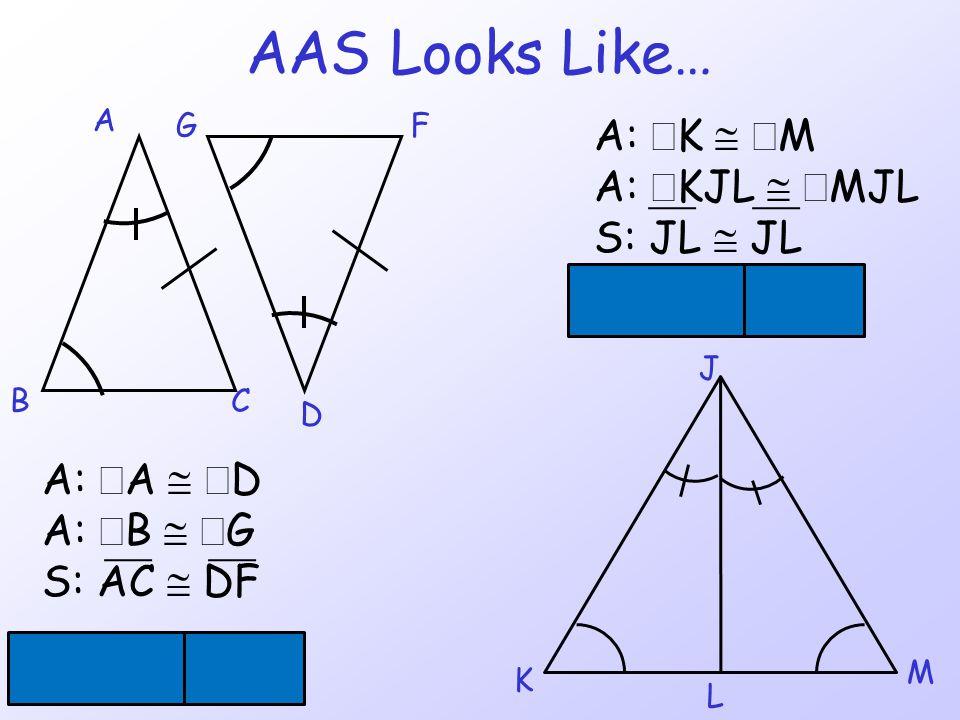 AAS Looks Like… BC D FG A  ACB   DFG A:  A   D A:  B   G S: AC  DF J K L M A:  K   M A:  KJL   MJL S: JL  JL  JKL   JML