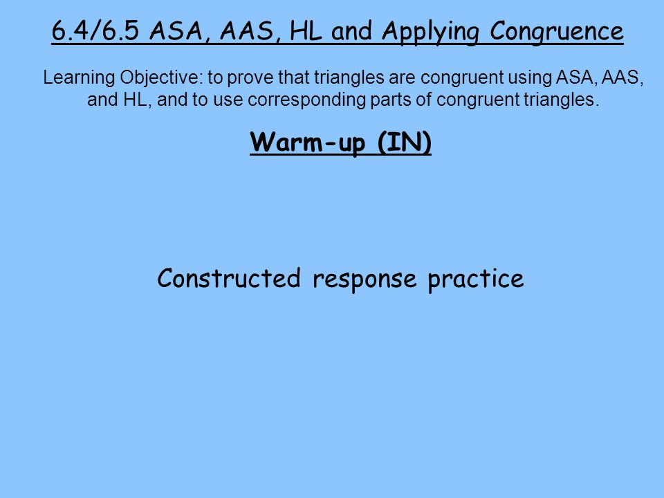 6.4/6.5 ASA, AAS, HL and Applying Congruence Warm-up (IN) Constructed response practice Learning Objective: to prove that triangles are congruent using ASA, AAS, and HL, and to use corresponding parts of congruent triangles.