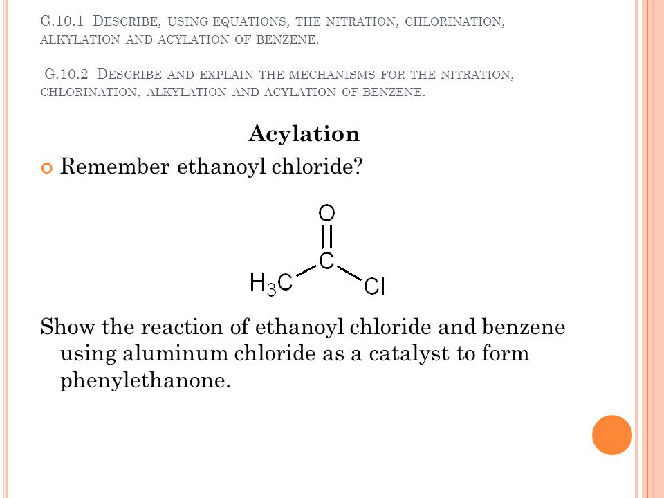 G.10.1 D ESCRIBE, USING EQUATIONS, THE NITRATION, CHLORINATION, ALKYLATION AND ACYLATION OF BENZENE. G.10.2 D ESCRIBE AND EXPLAIN THE MECHANISMS FOR T