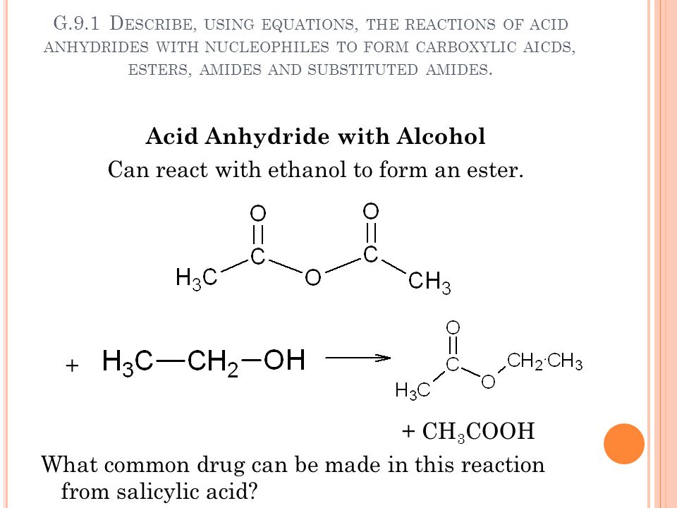 G.9.1 D ESCRIBE, USING EQUATIONS, THE REACTIONS OF ACID ANHYDRIDES WITH NUCLEOPHILES TO FORM CARBOXYLIC AICDS, ESTERS, AMIDES AND SUBSTITUTED AMIDES.