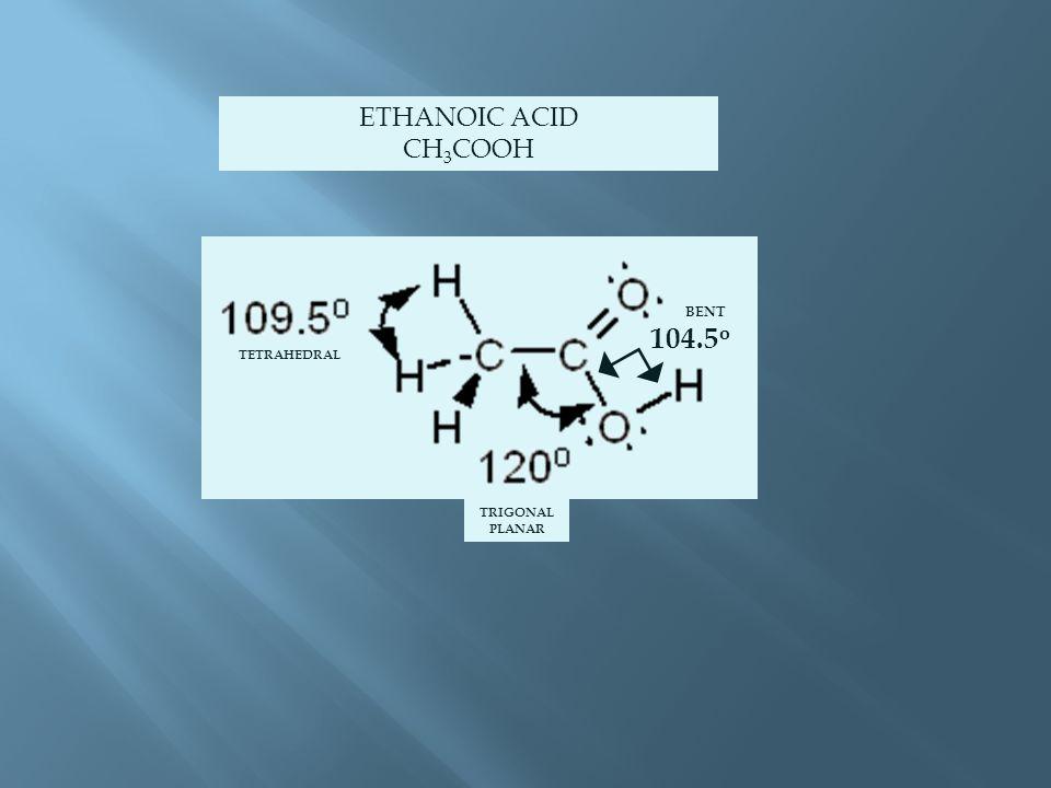 ETHANOIC ACID CH 3 COOH 104.5 o TETRAHEDRAL TRIGONAL PLANAR BENT